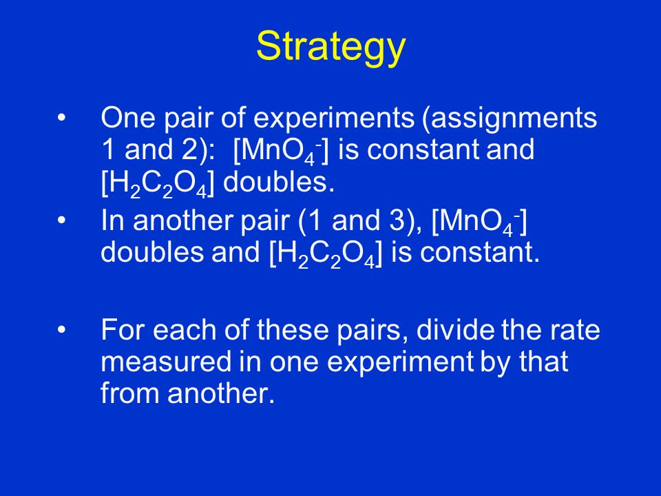 Strategy One pair of experiments (assignments 1 and 2): [MnO4-] is constant and [H2C2O4] doubles.